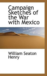 Campaign Sketches of the War with Mexico by William Seaton Henry