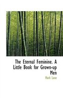 The Eternal Feminine. A Little Book for Grown-up Men