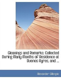 Gleanings and Remarks: Collected During Many Months of Residence at Buenos Ayres, and ...