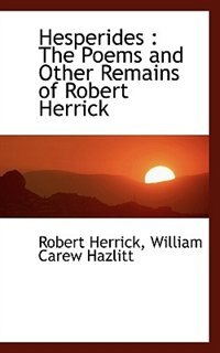 Hesperides: The Poems and Other Remains of Robert Herrick