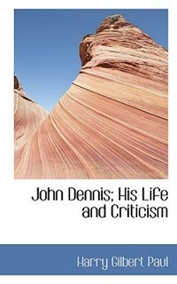 Book John Dennis; His Life and Criticism by Harry Gilbert Paul