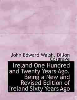 Ireland One Hundred and Twenty Years Ago. Being a New and Revised Edition of Ireland Sixty Years Ago by John Edward Walsh