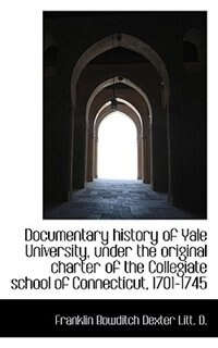 Documentary history of Yale University, under the original charter of the Collegiate school of Conne de Franklin Bowditch Dexter