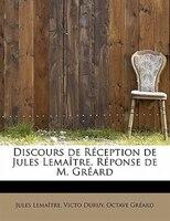 Discours De Réception De Jules Lemaître. Réponse De M. Gréard