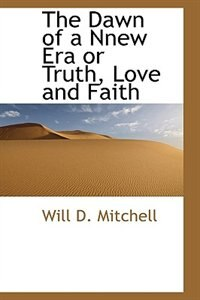 The Dawn of a Nnew Era or Truth, Love and Faith by Will D. Mitchell
