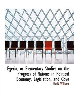 Book Egeria, or Elementary Studies on the Progress of Nations in Political Economy, Legislation, and Gove by David Williams