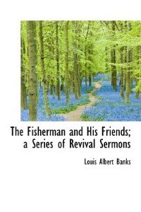 The Fisherman And His Friends; A Series Of Revival Sermons by Louis Albert Banks