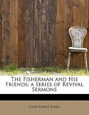The Fisherman And His Friends; A Series Of Revival Sermons de Louis Albert Banks