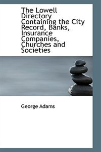 The Lowell Directory Containing the City Record, Banks, Insurance Companies, Churches and Societies by George Adams