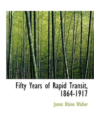 Fifty Years of Rapid Transit, 1864-1917 by James Blaine Walker
