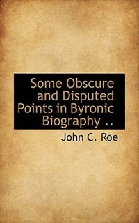 Some Obscure and Disputed Points in Byronic Biography .. by John C. Roe