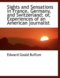 Sights and Sensations in France, Germany, and Switzerland; or, Experiences of an American journalist