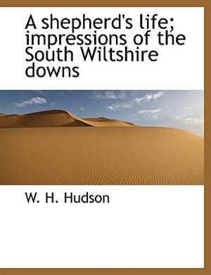 A shepherd's life; impressions of the South Wiltshire downs by W. H. Hudson