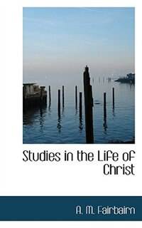 Studies in the Life of Christ by A. M. Fairbairn