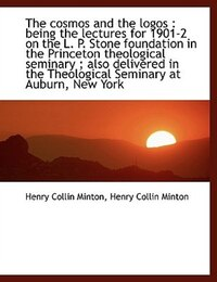 The Cosmos And The Logos: Being The Lectures For 1901-2 On The L. P. Stone Foundation In The Prince