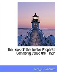 The Book of the Twelve Prophets Commonly Called the Minor