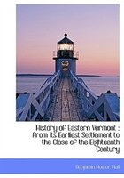 History of Eastern Vermont: from its Earliest Settlement to the Close of the Eighteenth Century