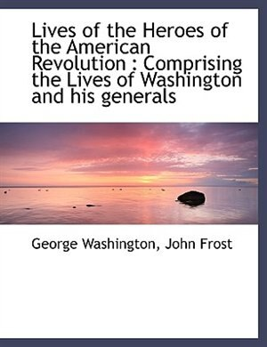 Lives of the Heroes of the American Revolution: Comprising the Lives of Washington and his generals by George Washington