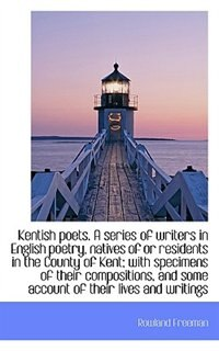 Kentish poets. A series of writers in English poetry, natives of or residents in the County of Kent; by Rowland Freeman
