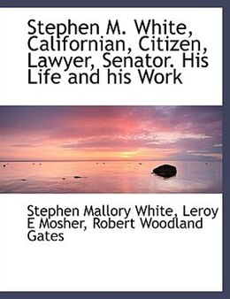 Book Stephen M. White, Californian, Citizen, Lawyer, Senator. His Life and his Work by Stephen Mallory White