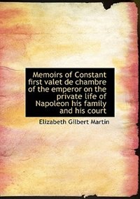 Book Memoirs of Constant first valet de chambre of the emperor on the private life of Napoleon his family by Elizabeth Gilbert Martin