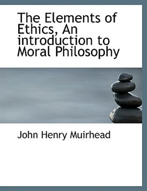 The Elements of Ethics, An introduction to Moral Philosophy de John Henry Muirhead