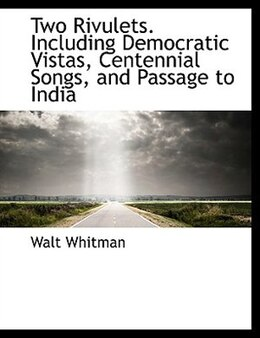 Book Two Rivulets. Including Democratic Vistas, Centennial Songs, and Passage to India by Walt Whitman