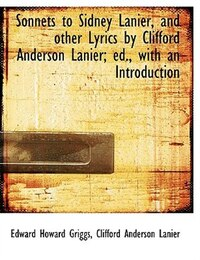 Sonnets to Sidney Lanier, and other Lyrics by Clifford Anderson Lanier; ed., with an Introduction