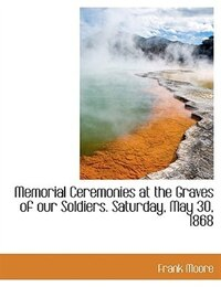 Memorial Ceremonies at the Graves of our Soldiers. Saturday, May 30, 1868