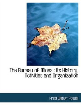 Book The Bureau of Mines: Its History, Activities and Organization by Fred Wilbur Powell