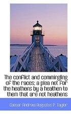 The conflict and commingling of the races; a plea not for the heathens by a heathen to them that are