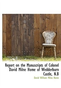 Book Report On The Manuscripts Of Colonel David Milne Home Of Wedderburn Castle, N.b by David William Milne Home