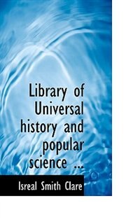 Library Of Universal History And Popular Science ... by Isreal Smith Clare