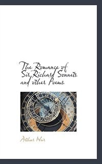 The Romance Of Sir Richard Sonnets And Other Poems by Arthur Weir