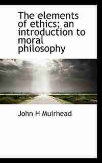 The Elements Of Ethics; An Introduction To Moral Philosophy de John H Muirhead