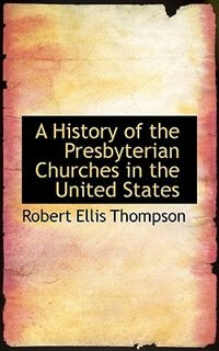 A History Of The Presbyterian Churches In The United States by Robert Ellis Thompson