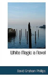 White Magic A Novel by David Graham Phillips