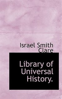 Library Of Universal History. by Israel Smith Clare