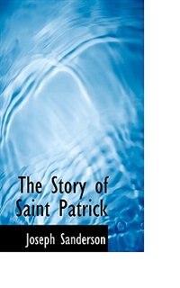 The Story Of Saint Patrick by Joseph Sanderson