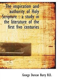The Inspiration And Authority Of Holy Scripture: A Study In The Literature Of The First Five Centur