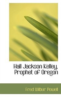 Book Hall Jackson Kelley, Prophet Of Oregon by Fred Wilbur Powell