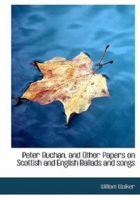 Peter Buchan, And Other Papers On Scottish And English Ballads And Songs by William Walker