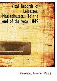 Vital Records Of Leicester, Massachusetts, To The End Of The Year 1849 by . Anonymous