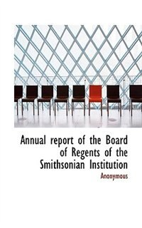 Annual Report Of The Board Of Regents Of The Smithsonian Institution by . Anonymous
