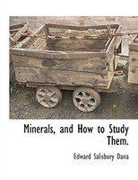 Minerals, And How To Study Them.