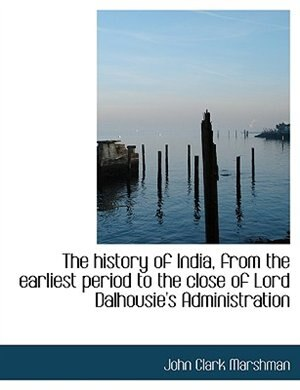 The History Of India, From The Earliest Period To The Close Of Lord Dalhousie's Administration by John Clark Marshman