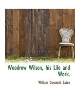 Woodrow Wilson, His Life And Work.