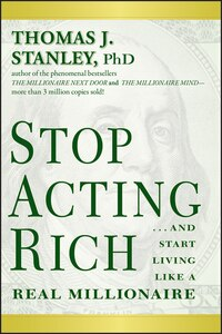 Stop Acting Rich: ...And Start Living Like A Real Millionaire