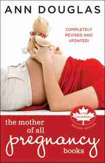 The Mother of All Pregnancy Books: An All-Canadian Guide to Conception, Birth and Everything In Between by Ann Douglas