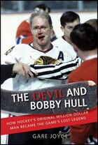 The Devil and Bobby Hull: How Hockeys Original Million-Dollar Man Became the Games Lost Legend